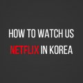 How to Use US Netflix in Korea