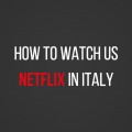 How to Use US Netflix in Italy
