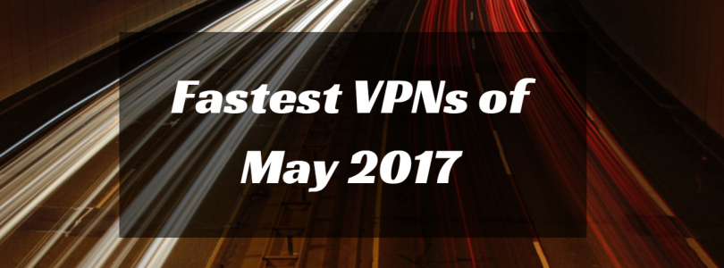 What are the Fastest VPNs in May 2017?